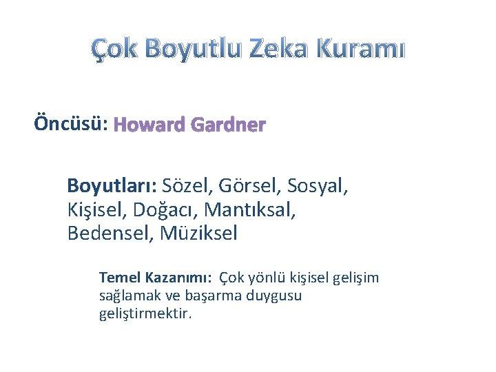 Çok Boyutlu Zeka Kuramı Öncüsü: Howard Gardner Boyutları: Sözel, Görsel, Sosyal, Kişisel, Doğacı, Mantıksal,