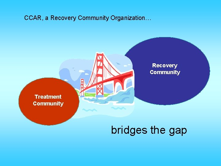 CCAR, a Recovery Community Organization… Recovery Community Treatment Community bridges the gap
