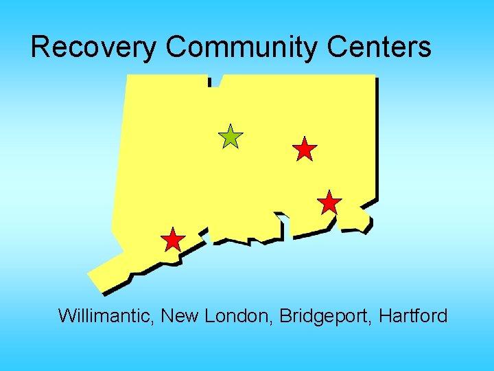 Recovery Community Centers Willimantic, New London, Bridgeport, Hartford