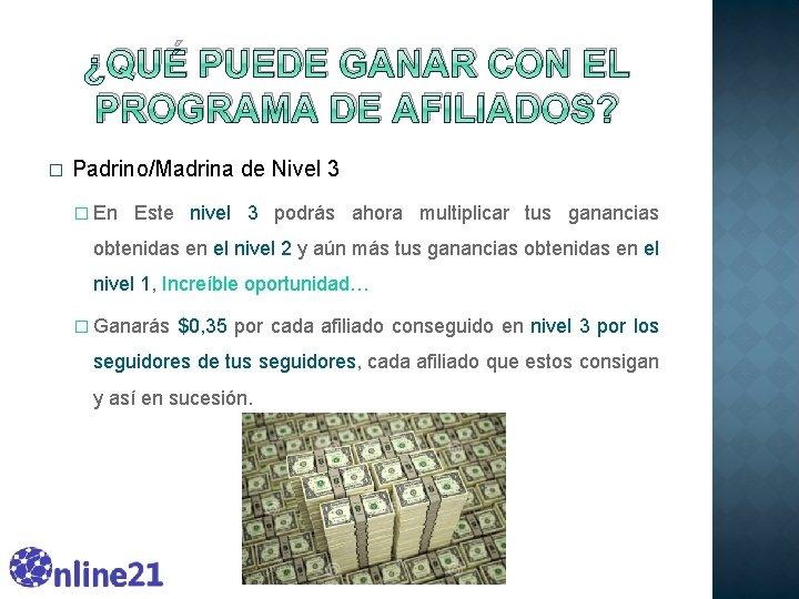 ¿QUÉ PUEDE GANAR CON EL PROGRAMA DE AFILIADOS? � Padrino/Madrina de Nivel 3 �