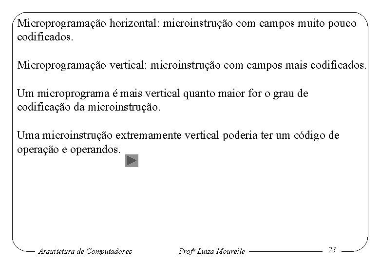 Microprogramação horizontal: microinstrução com campos muito pouco codificados. Microprogramação vertical: microinstrução com campos mais
