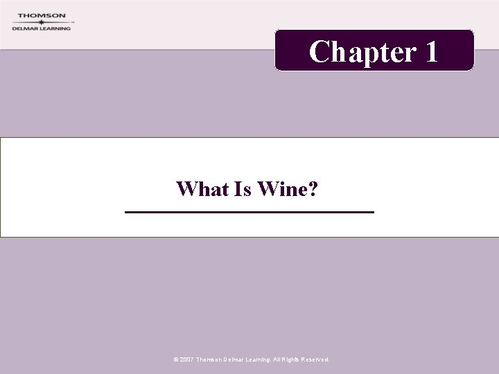 Chapter 1 What Is Wine? © 2007 Thomson Delmar Learning. All Rights Reserved.