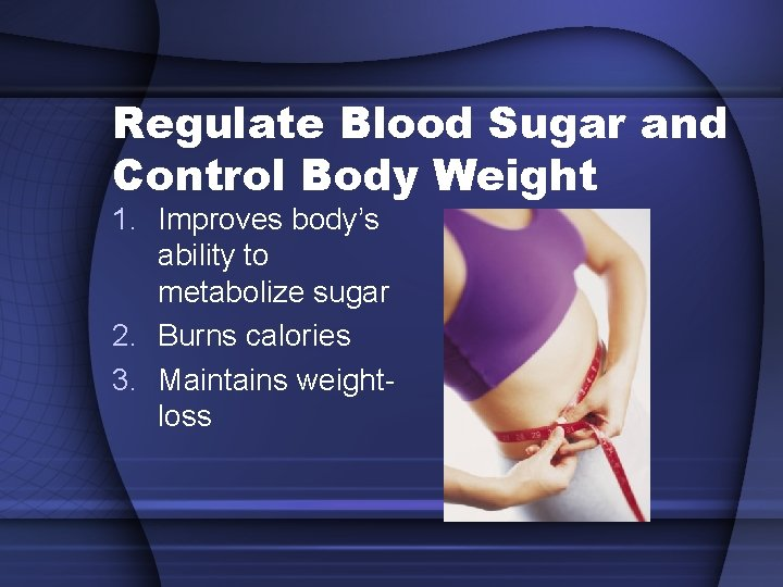 Regulate Blood Sugar and Control Body Weight 1. Improves body's ability to metabolize sugar