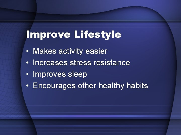 Improve Lifestyle • • Makes activity easier Increases stress resistance Improves sleep Encourages other