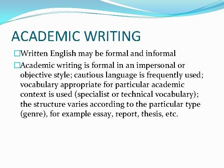 ACADEMIC WRITING �Written English may be formal and informal �Academic writing is formal in