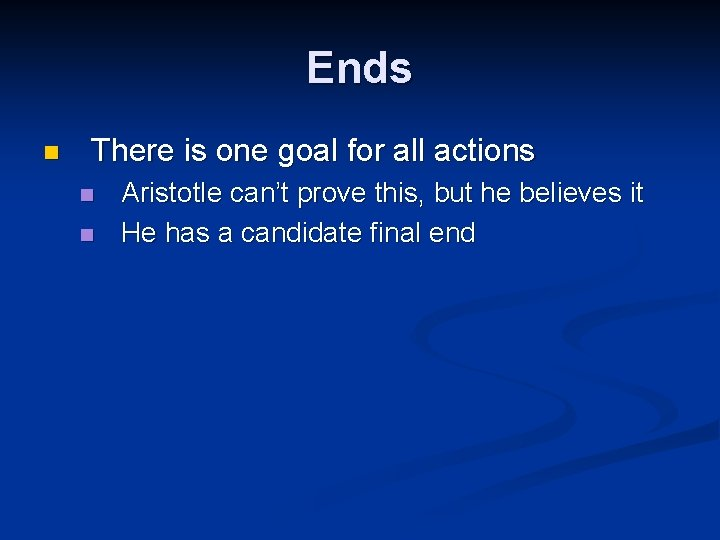 Ends n There is one goal for all actions n n Aristotle can't prove