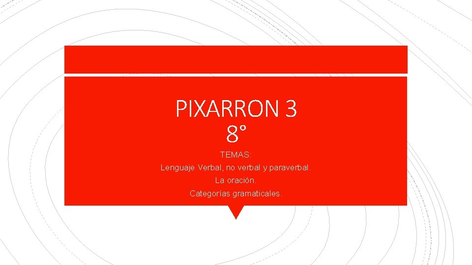 PIXARRON 3 8° TEMAS: Lenguaje Verbal, no verbal y paraverbal. La oración. Categorías gramaticales.