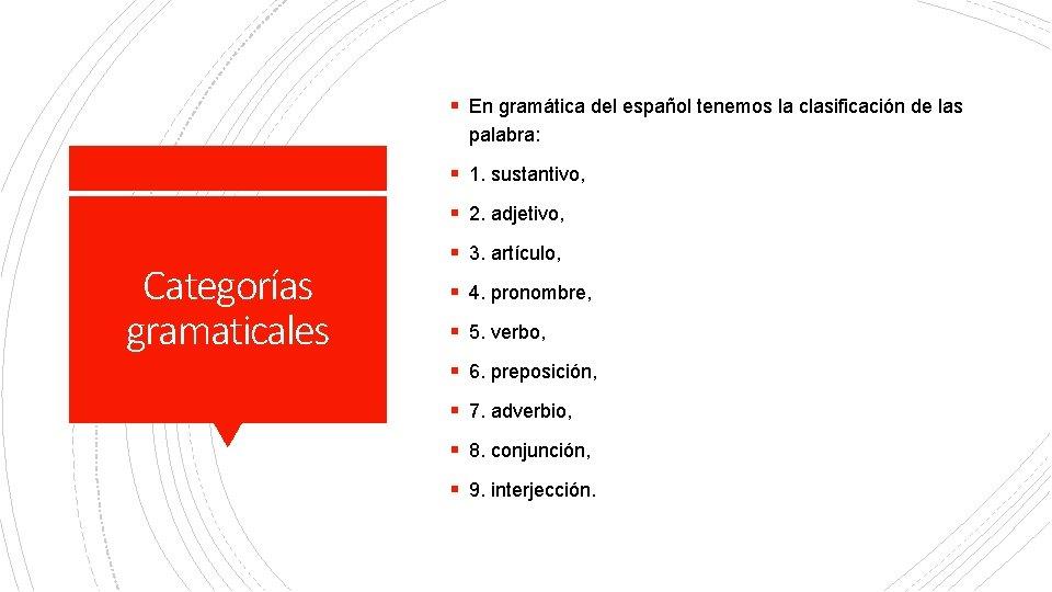 § En gramática del español tenemos la clasificación de las palabra: § 1. sustantivo,