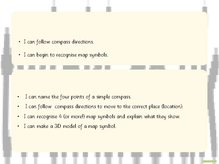 • I can follow compass directions. • I can begin to recognise map