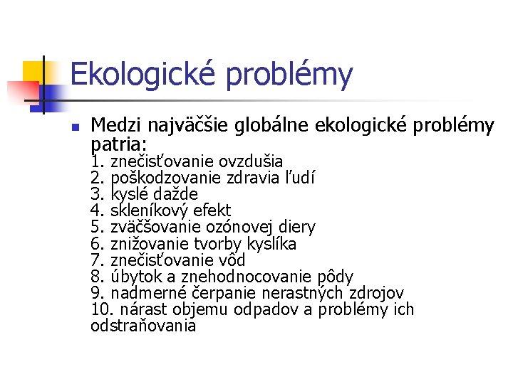 Ekologické problémy n Medzi najväčšie globálne ekologické problémy patria: 1. znečisťovanie ovzdušia 2. poškodzovanie