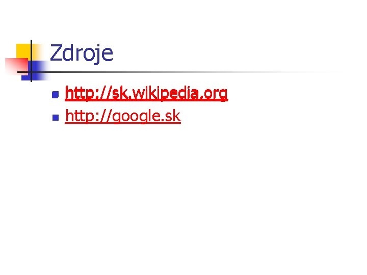 Zdroje n n http: //sk. wikipedia. org http: //google. sk