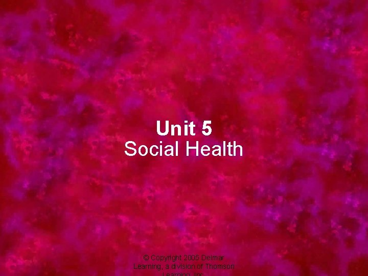 Unit 5 Social Health © Copyright 2005 Delmar Learning, a division of Thomson