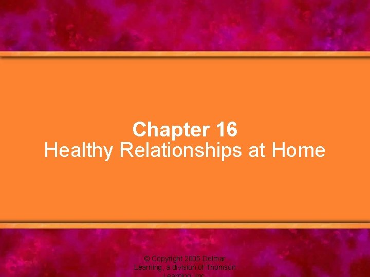 Chapter 16 Healthy Relationships at Home © Copyright 2005 Delmar Learning, a division of