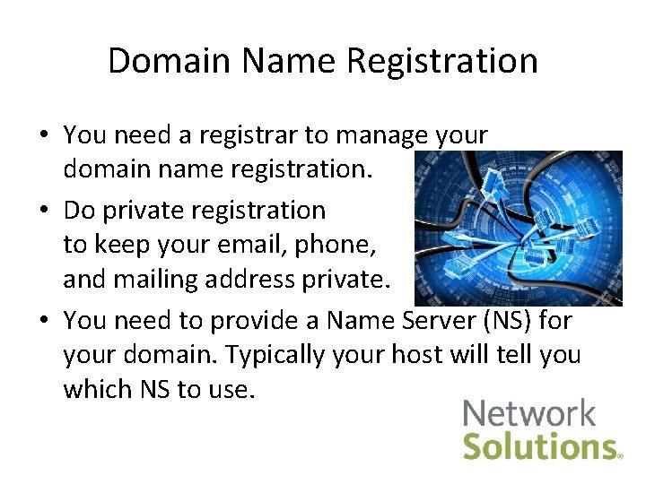 Domain Name Registration • You need a registrar to manage your domain name registration.