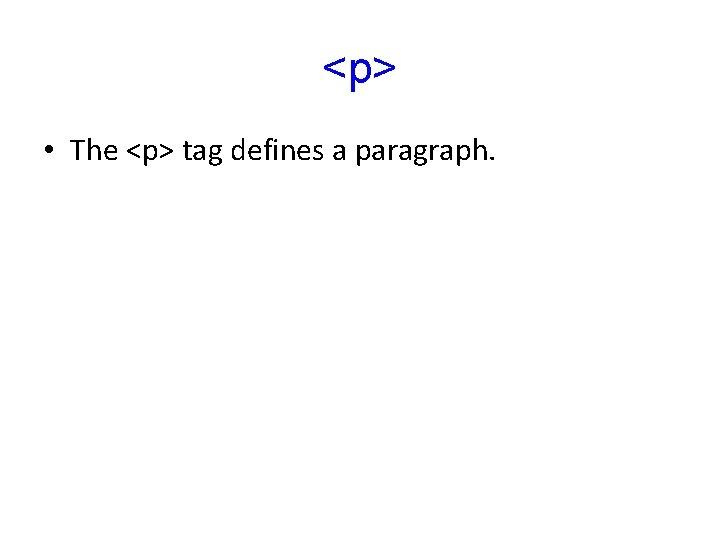 <p> • The <p> tag defines a paragraph.