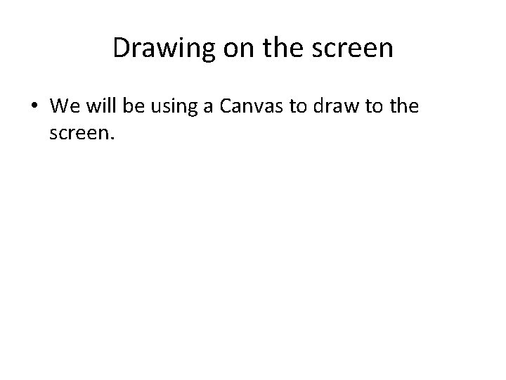 Drawing on the screen • We will be using a Canvas to draw to