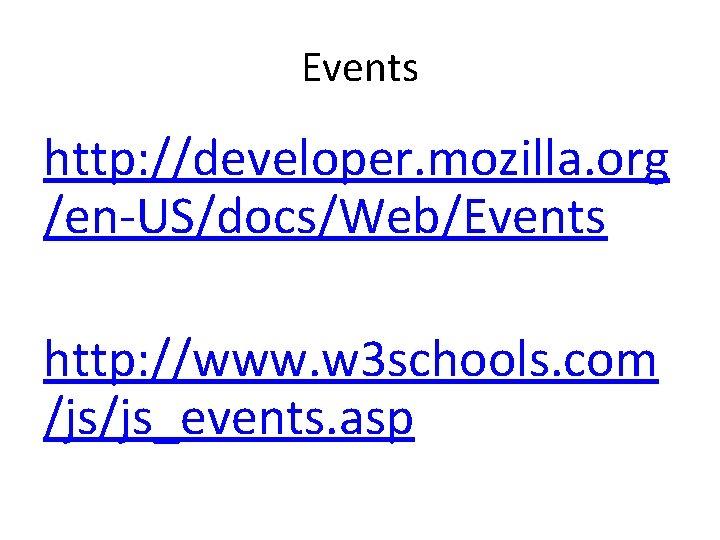 Events http: //developer. mozilla. org /en-US/docs/Web/Events http: //www. w 3 schools. com /js/js_events. asp