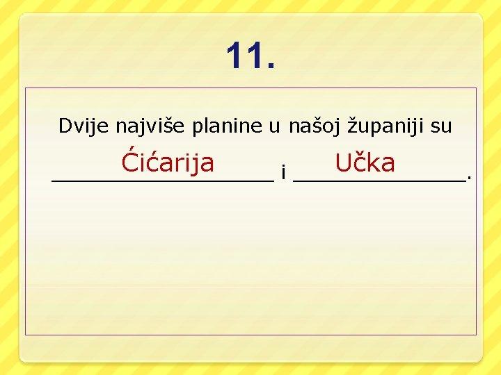11. Dvije najviše planine u našoj županiji su Ćićarija Učka _________ i _______.