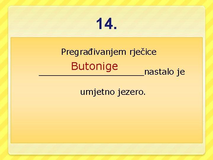 14. Pregrađivanjem rječice Butonige __________nastalo je umjetno jezero.