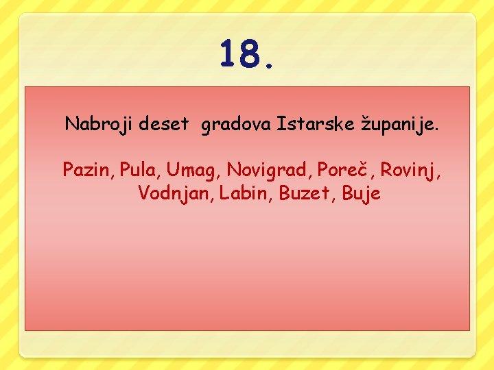 18. Nabroji deset gradova Istarske županije. Pazin, Pula, Umag, Novigrad, Poreč, Rovinj, Vodnjan, Labin,