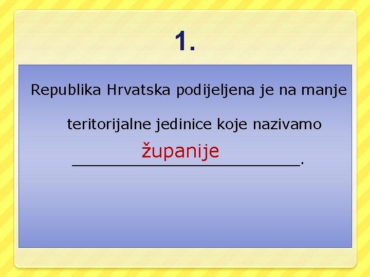1. Republika Hrvatska podijeljena je na manje teritorijalne jedinice koje nazivamo županije _____________.