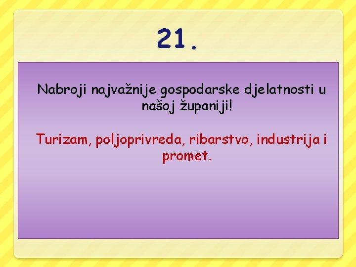 21. Nabroji najvažnije gospodarske djelatnosti u našoj županiji! Turizam, poljoprivreda, ribarstvo, industrija i promet.