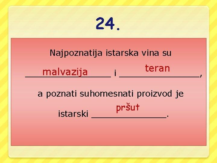 24. Najpoznatija istarska vina su teran malvazija ________ i ________, a poznati suhomesnati proizvod