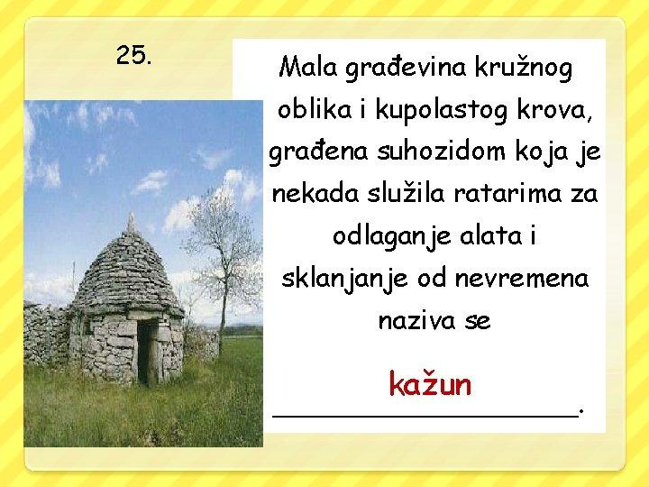 25. Mala građevina kružnog oblika i kupolastog krova, građena suhozidom koja je nekada služila