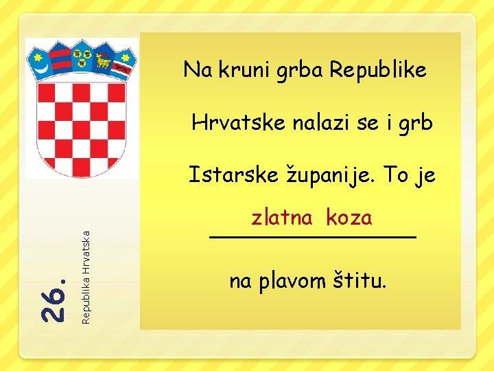 Na kruni grba Republike Hrvatske nalazi se i grb Republika Hrvatska 26. Istarske županije.
