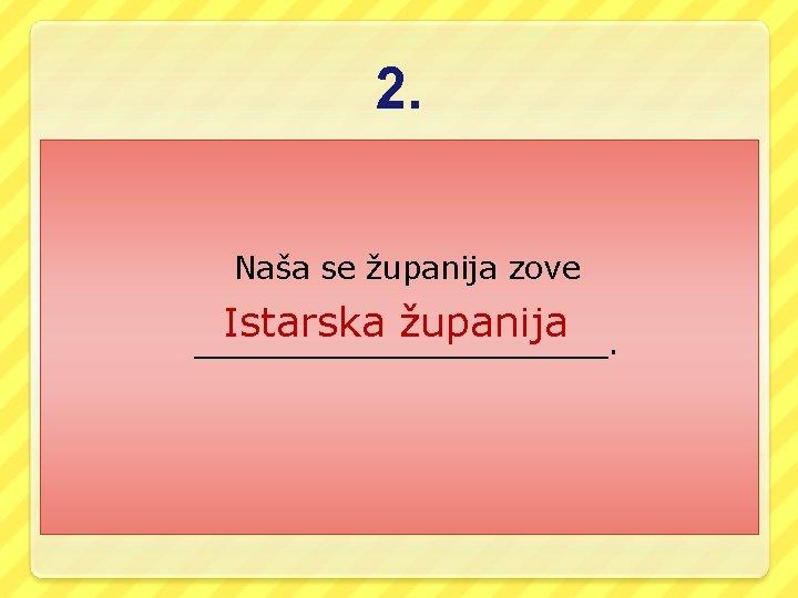 2. Naša se županija zove Istarska županija ___________.
