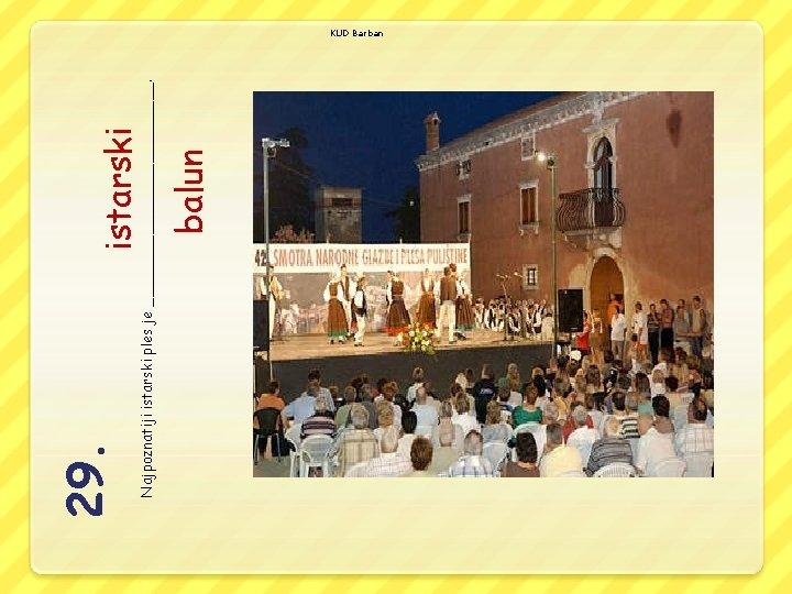 istarski balun Najpoznatiji istarski ples je _____________. 29. KUD Barban
