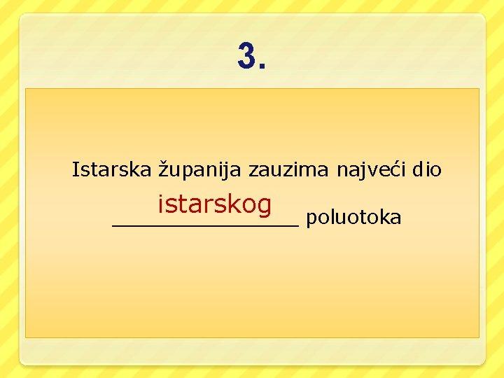 3. Istarska županija zauzima najveći dio istarskog ________ poluotoka
