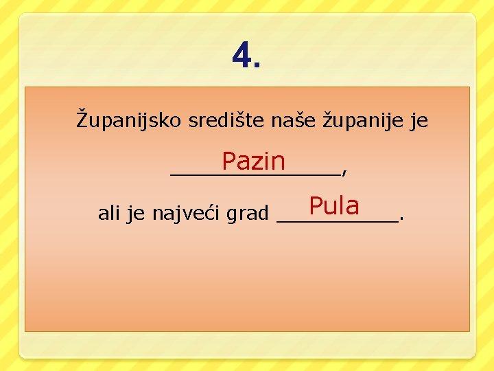 4. Županijsko središte naše županije je Pazin _______, Pula ali je najveći grad _____.