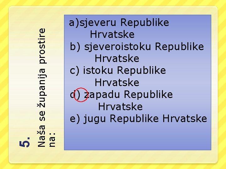 Naša se županija prostire na: 5. a)sjeveru Republike Hrvatske b) sjeveroistoku Republike Hrvatske c)