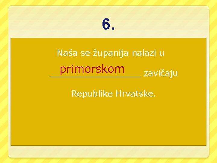 6. Naša se županija nalazi u primorskom _________ zavičaju Republike Hrvatske.