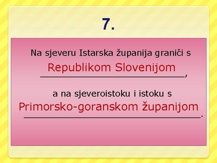 7. Na sjeveru Istarska županija graniči s Republikom Slovenijom ______________, a na sjeveroistoku i