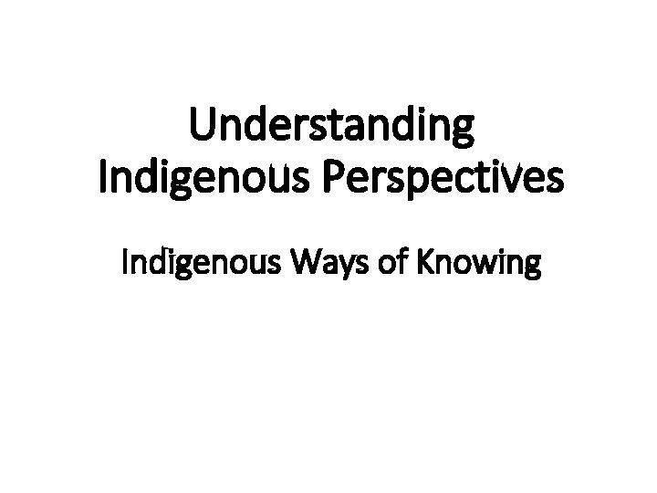 Understanding Indigenous Perspectives Indigenous Ways of Knowing