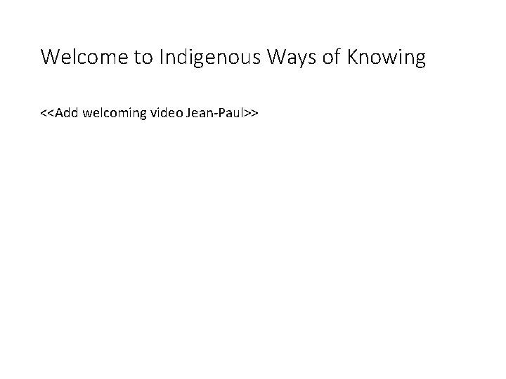 Welcome to Indigenous Ways of Knowing <<Add welcoming video Jean-Paul>>