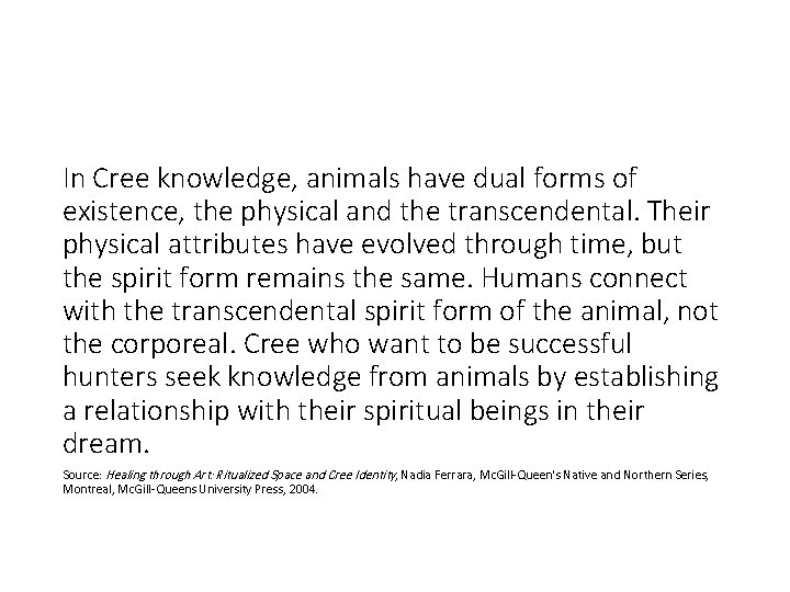 In Cree knowledge, animals have dual forms of existence, the physical and the transcendental.
