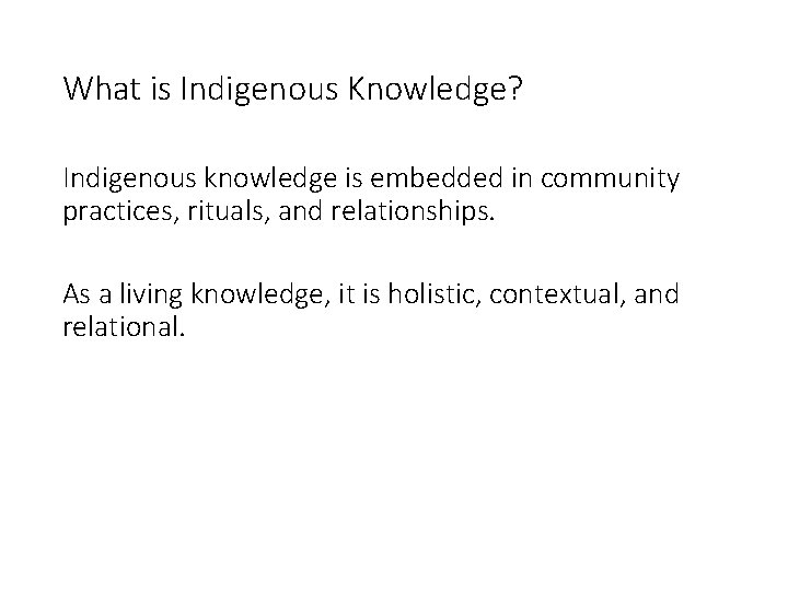 What is Indigenous Knowledge? Indigenous knowledge is embedded in community practices, rituals, and relationships.