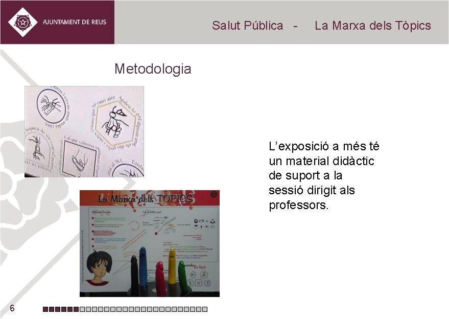 Salut Pública - La Marxa dels Tòpics Metodologia L'exposició a més té un material