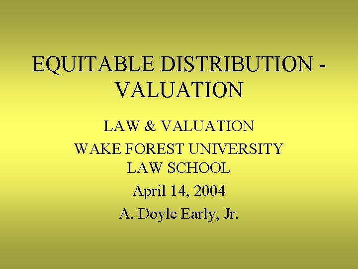 EQUITABLE DISTRIBUTION VALUATION LAW & VALUATION WAKE FOREST UNIVERSITY LAW SCHOOL April 14, 2004