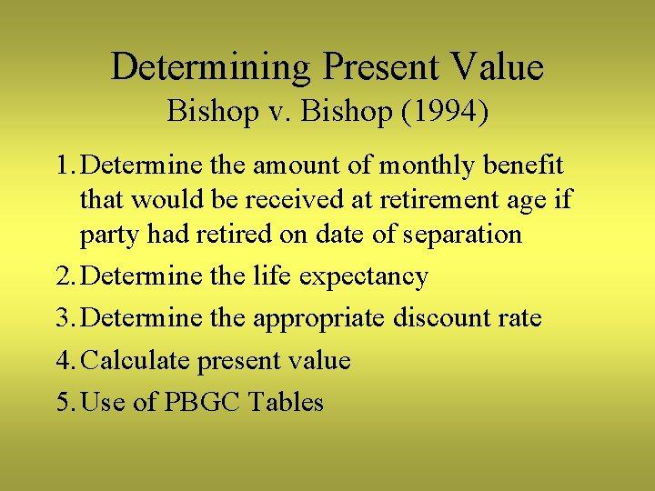Determining Present Value Bishop v. Bishop (1994) 1. Determine the amount of monthly benefit