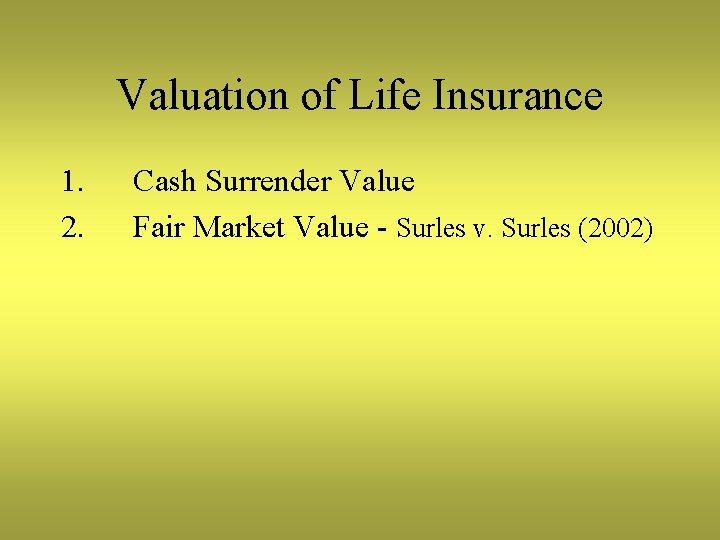 Valuation of Life Insurance 1. 2. Cash Surrender Value Fair Market Value - Surles