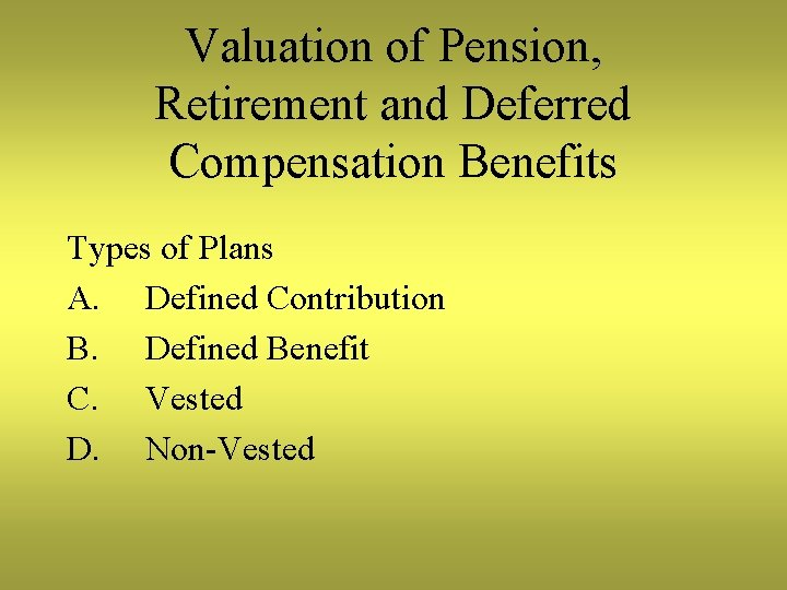 Valuation of Pension, Retirement and Deferred Compensation Benefits Types of Plans A. Defined Contribution