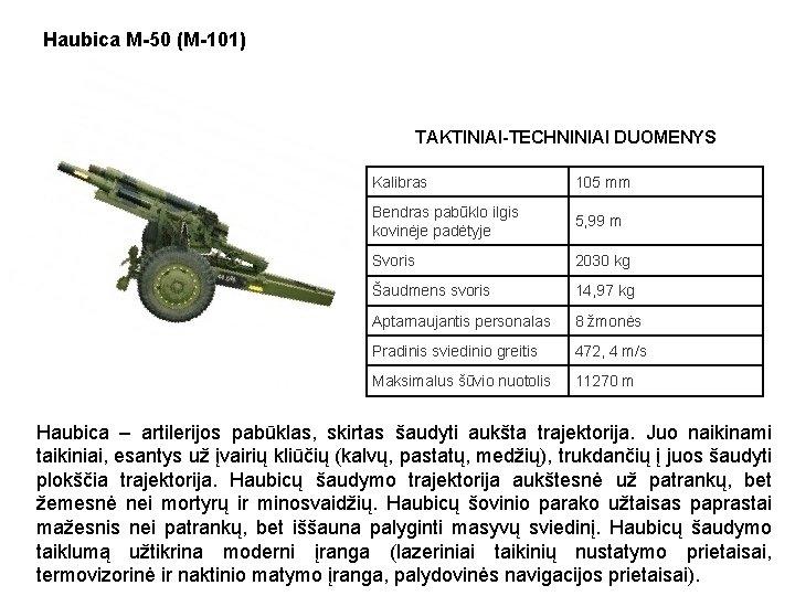 Haubica M-50 (M-101) TAKTINIAI-TECHNINIAI DUOMENYS Kalibras 105 mm Bendras pabūklo ilgis kovinėje padėtyje 5,