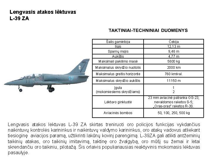 Lengvasis atakos lėktuvas L-39 ZA Šalis gamintoja Ilgis Sparnų mojis Aukštis Maksimali pakilimo masė