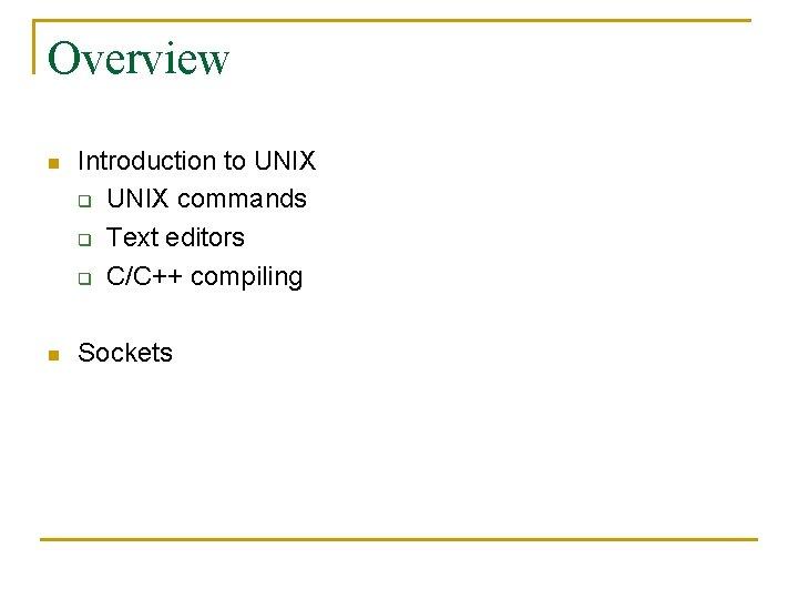 Overview n Introduction to UNIX q UNIX commands q Text editors q C/C++ compiling