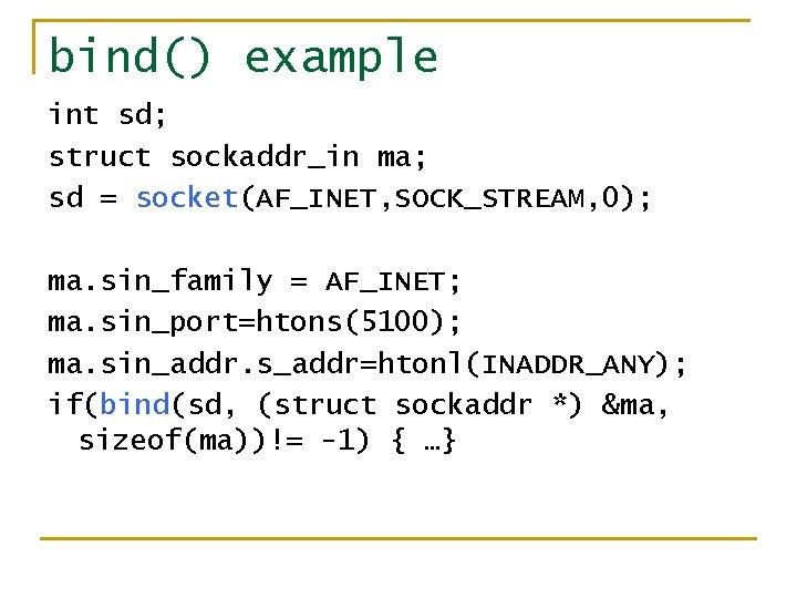 bind() example int sd; struct sockaddr_in ma; sd = socket(AF_INET, SOCK_STREAM, 0); ma. sin_family