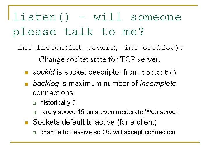 listen() – will someone please talk to me? int listen(int sockfd, int backlog); Change